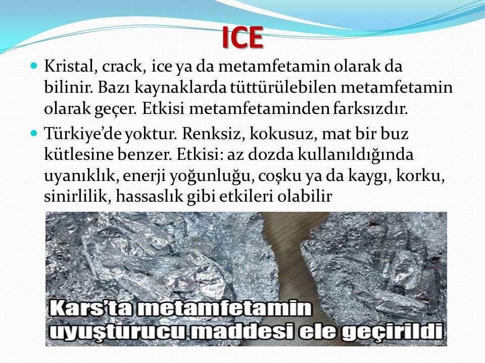 ICE Kristal, crack, ice ya da metamfetamin olarak da bilinir. Bazı kaynaklarda tüttürülebilen metamfetamin olarak geçer. Etkisi metamfetaminden farksı