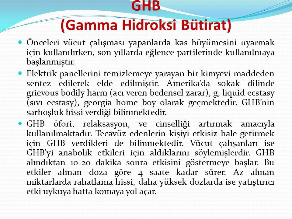 GHB (Gamma Hidroksi Bütirat) Önceleri vücut çalışması yapanlarda kas büyümesini uyarmak için kullanılırken, son yıllarda eğlence partilerinde kullanıl