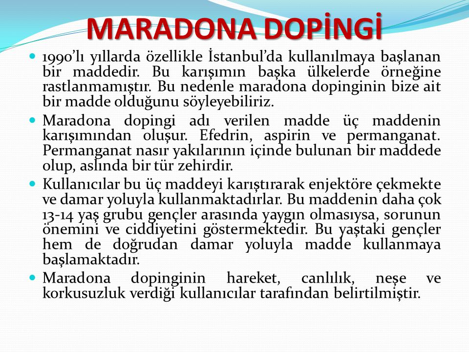 MARADONA DOPİNGİ 1990'lı yıllarda özellikle İstanbul'da kullanılmaya başlanan bir maddedir. Bu karışımın başka ülkelerde örneğine rastlanmamıştır. Bu