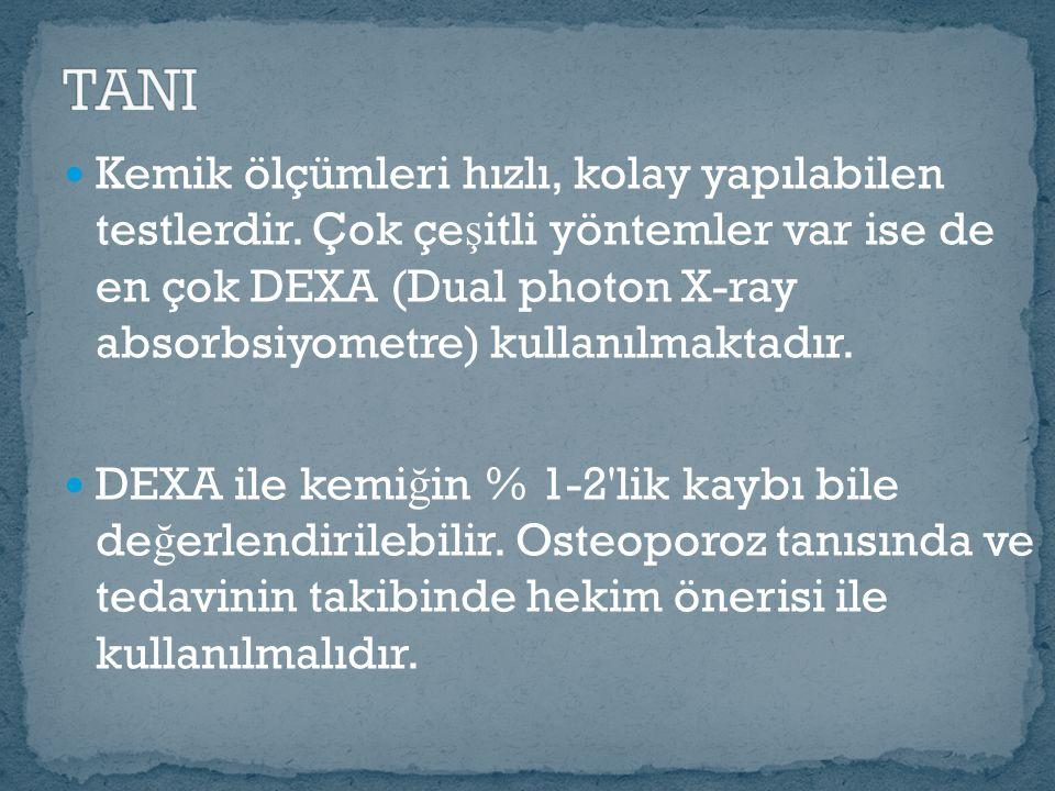 Kemik ölçümleri hızlı, kolay yapılabilen testlerdir. Çok çe ş itli yöntemler var ise de en çok DEXA (Dual photon X-ray absorbsiyometre) kullanılmaktad