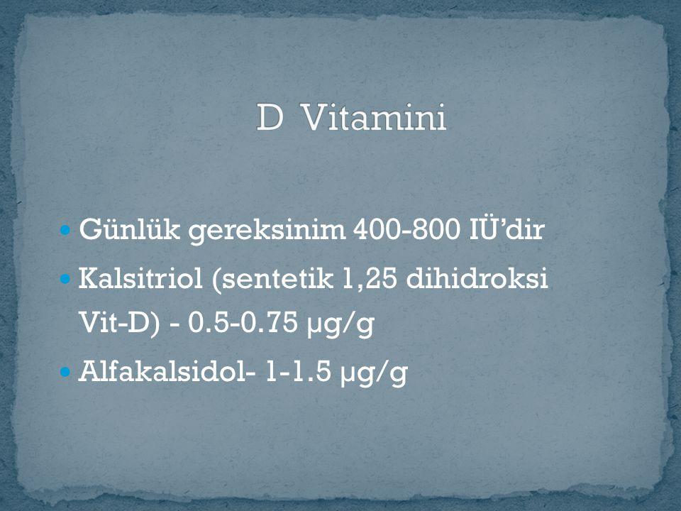 Günlük gereksinim 400-800 IÜ'dir Kalsitriol (sentetik 1,25 dihidroksi Vit-D) - 0.5-0.75 µg/g Alfakalsidol- 1-1.5 µg/g