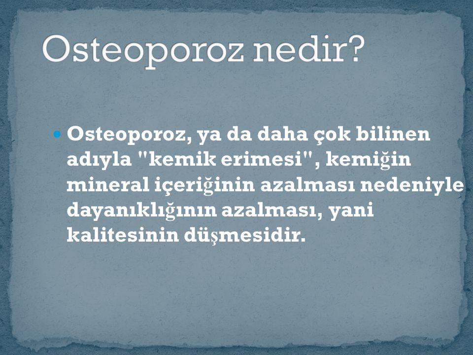 Osteoporoz, ya da daha çok bilinen adıyla kemik erimesi , kemi ğ in mineral içeri ğ inin azalması nedeniyle dayanıklı ğ ının azalması, yani kalitesinin dü ş mesidir.