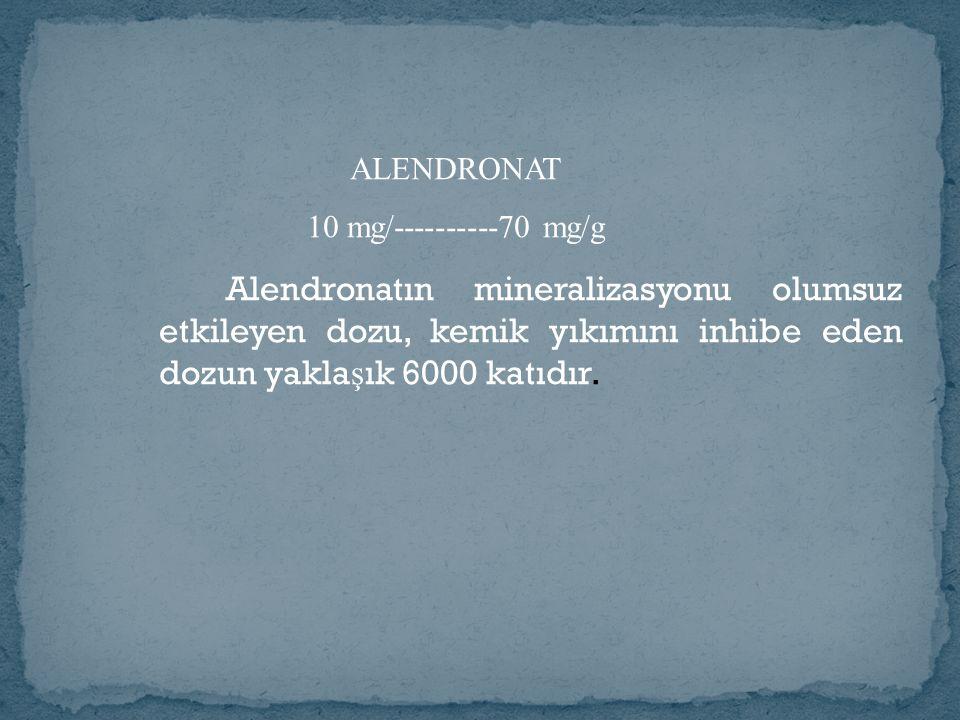 Alendronatın mineralizasyonu olumsuz etkileyen dozu, kemik yıkımını inhibe eden dozun yakla ş ık 6000 katıdır.