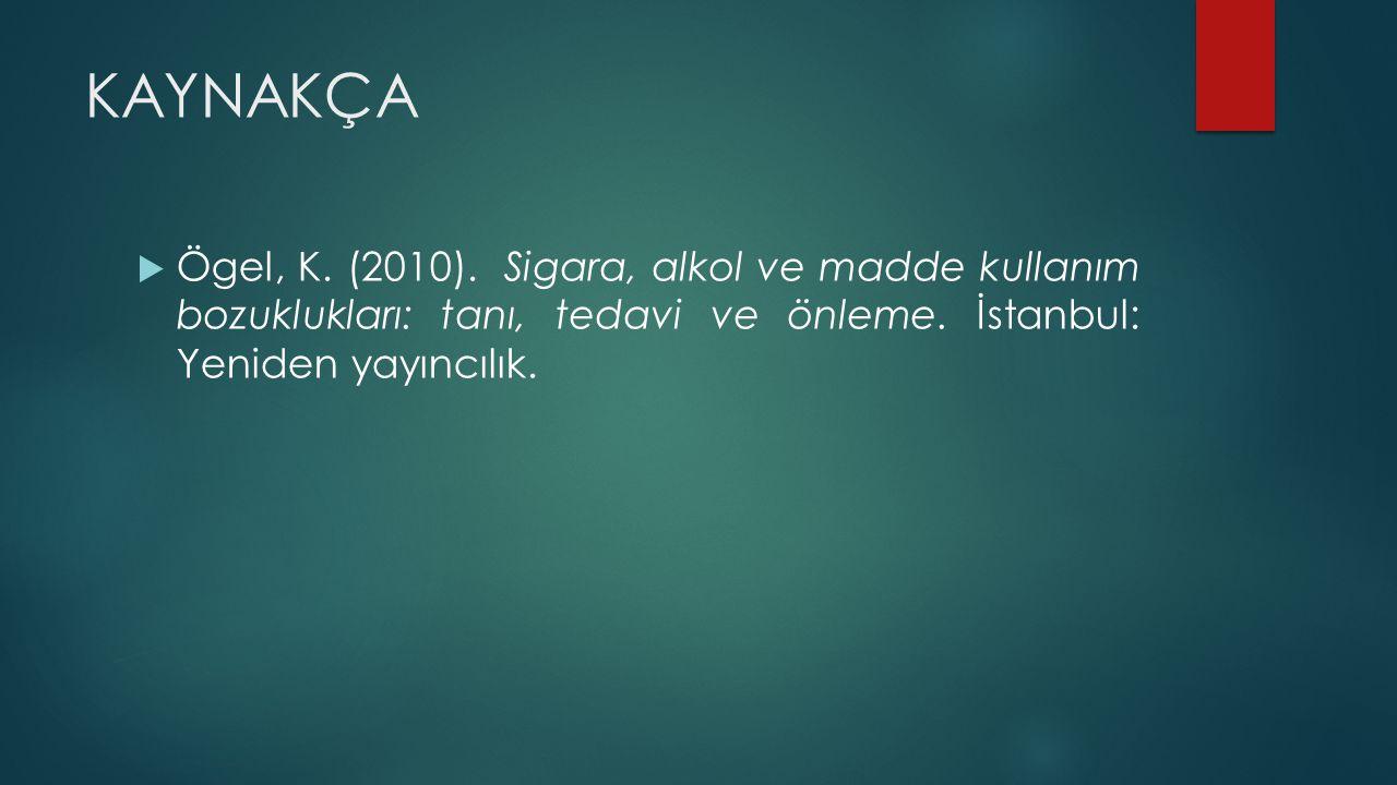 KAYNAKÇA  Ögel, K. (2010). Sigara, alkol ve madde kullanım bozuklukları: tanı, tedavi ve önleme. İstanbul: Yeniden yayıncılık.