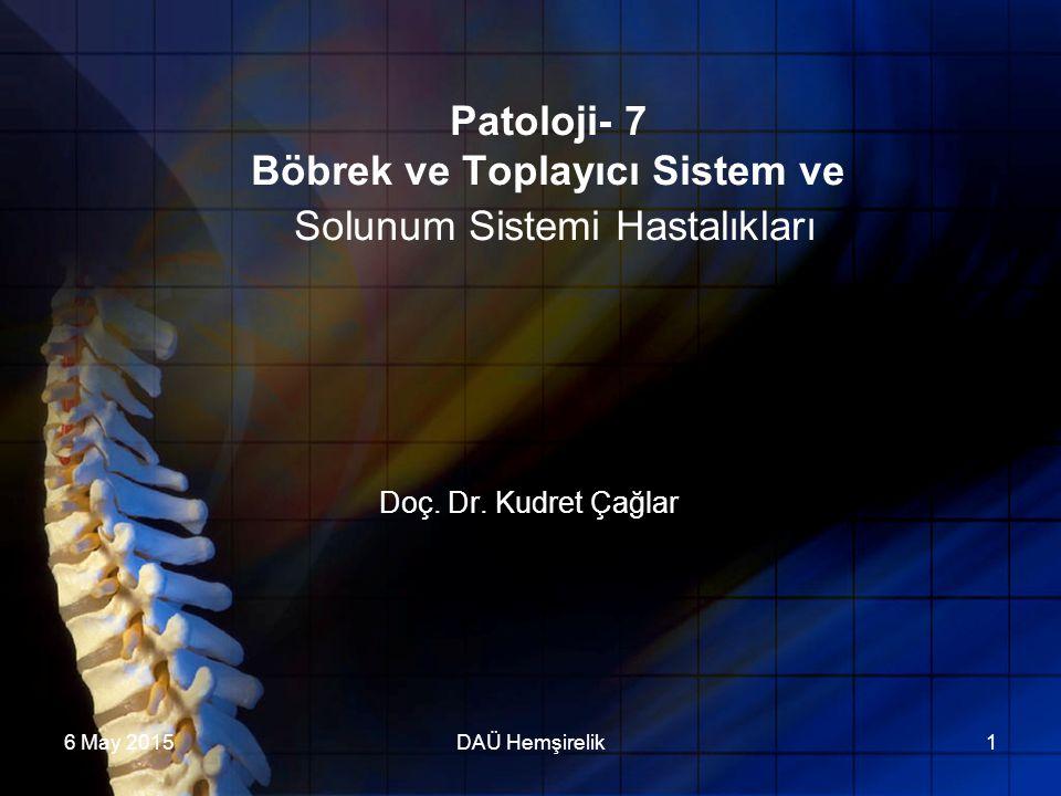 6 May 2015DAÜ Hemşirelik1 Patoloji- 7 Böbrek ve Toplayıcı Sistem ve Solunum Sistemi Hastalıkları Doç. Dr. Kudret Çağlar