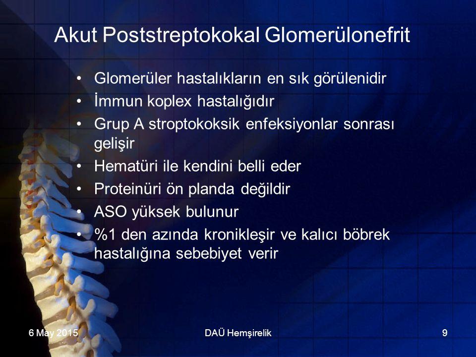 6 May 2015DAÜ Hemşirelik9 Akut Poststreptokokal Glomerülonefrit Glomerüler hastalıkların en sık görülenidir İmmun koplex hastalığıdır Grup A stroptoko
