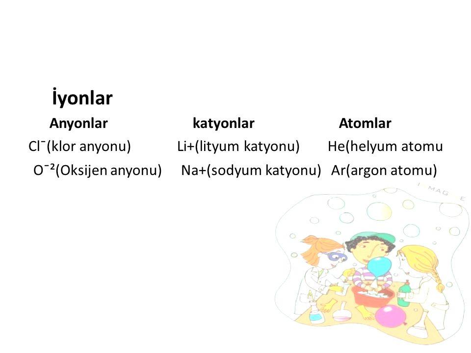 İyonlar Anyonlar katyonlar Atomlar Cl¯(klor anyonu) Li+(lityum katyonu) He(helyum atomu O¯²(Oksijen anyonu) Na+(sodyum katyonu) Ar(argon atomu)