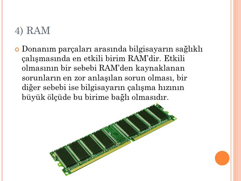 4) RAM Donanım parçaları arasında bilgisayarın sağlıklı çalışmasında en etkili birim RAM'dir.