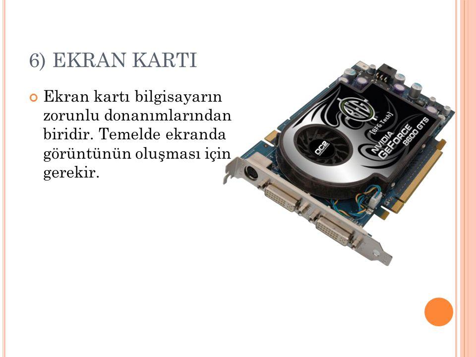 6) EKRAN KARTI Ekran kartı bilgisayarın zorunlu donanımlarından biridir.