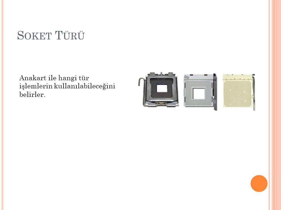 S OKET T ÜRÜ Anakart ile hangi tür işlemlerin kullanılabileceğini belirler.