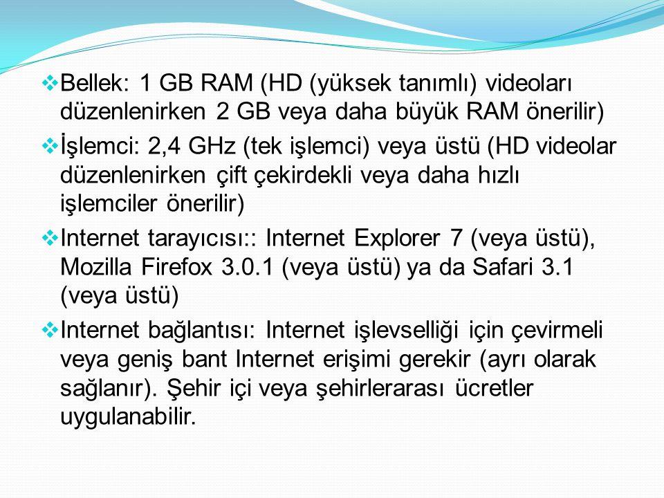  Bellek: 1 GB RAM (HD (yüksek tanımlı) videoları düzenlenirken 2 GB veya daha büyük RAM önerilir)  İşlemci: 2,4 GHz (tek işlemci) veya üstü (HD videolar düzenlenirken çift çekirdekli veya daha hızlı işlemciler önerilir)  Internet tarayıcısı:: Internet Explorer 7 (veya üstü), Mozilla Firefox 3.0.1 (veya üstü) ya da Safari 3.1 (veya üstü)  Internet bağlantısı: Internet işlevselliği için çevirmeli veya geniş bant Internet erişimi gerekir (ayrı olarak sağlanır).