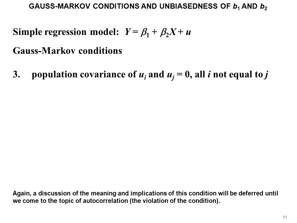 Simple regression model: Y =  1 +  2 X + u Gauss-Markov conditions 3.population covariance of u i and u j = 0, all i not equal to j Again, a discussion of the meaning and implications of this condition will be deferred until we come to the topic of autocorrelation (the violation of the condition).