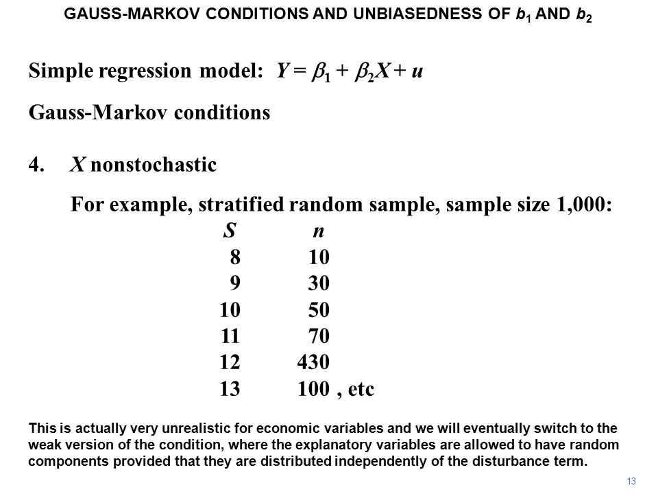 Simple regression model: Y =  1 +  2 X + u Gauss-Markov conditions 4.X nonstochastic For example, stratified random sample, sample size 1,000: S n 810 930 1050 1170 12430 13100, etc This is actually very unrealistic for economic variables and we will eventually switch to the weak version of the condition, where the explanatory variables are allowed to have random components provided that they are distributed independently of the disturbance term.
