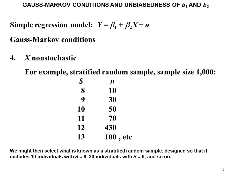 Simple regression model: Y =  1 +  2 X + u Gauss-Markov conditions 4.X nonstochastic For example, stratified random sample, sample size 1,000: S n 810 930 1050 1170 12430 13100, etc We might then select what is known as a stratified random sample, designed so that it includes 10 individuals with S = 8, 30 individuals with S = 9, and so on.