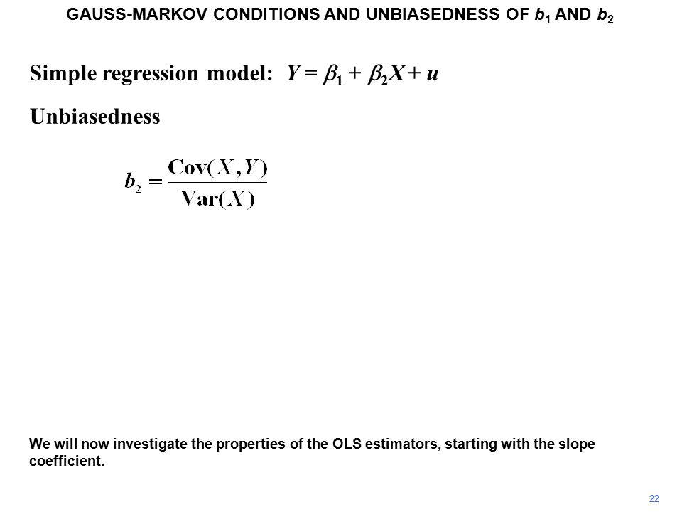 Simple regression model: Y =  1 +  2 X + u Unbiasedness GAUSS-MARKOV CONDITIONS AND UNBIASEDNESS OF b 1 AND b 2 We will now investigate the properties of the OLS estimators, starting with the slope coefficient.
