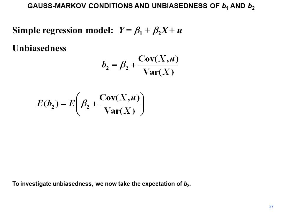 Simple regression model: Y =  1 +  2 X + u Unbiasedness GAUSS-MARKOV CONDITIONS AND UNBIASEDNESS OF b 1 AND b 2 To investigate unbiasedness, we now take the expectation of b 2.