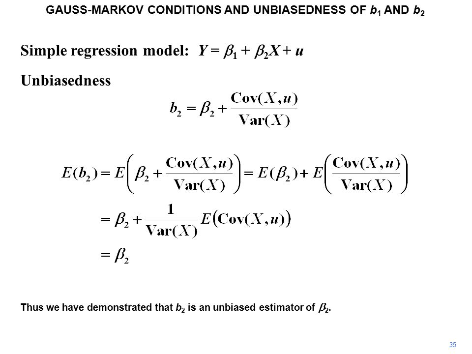 Simple regression model: Y =  1 +  2 X + u Unbiasedness GAUSS-MARKOV CONDITIONS AND UNBIASEDNESS OF b 1 AND b 2 Thus we have demonstrated that b 2 is an unbiased estimator of  2.