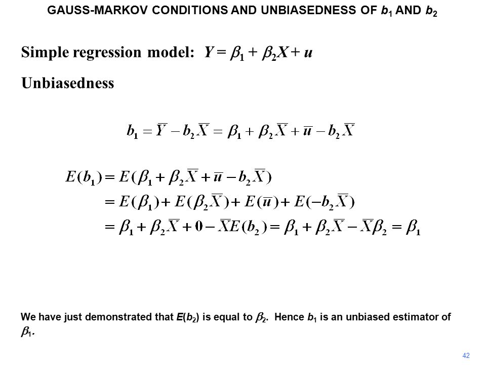 Simple regression model: Y =  1 +  2 X + u Unbiasedness GAUSS-MARKOV CONDITIONS AND UNBIASEDNESS OF b 1 AND b 2 We have just demonstrated that E(b 2 ) is equal to  2.