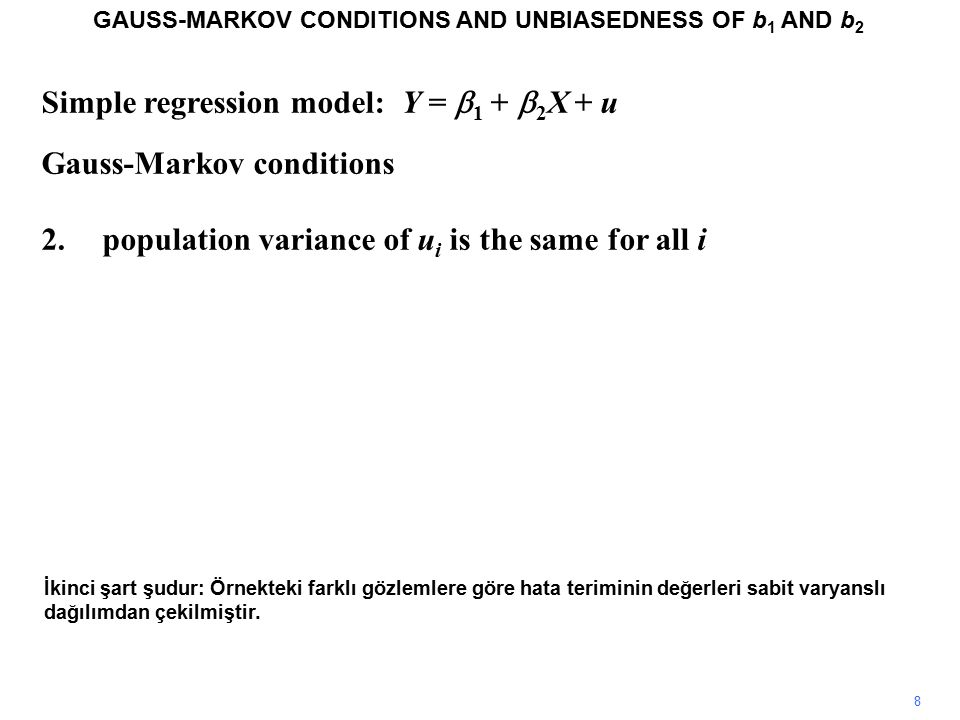 Simple regression model: Y =  1 +  2 X + u Gauss-Markov conditions 2.population variance of u i is the same for all i 8 İkinci şart şudur: Örnekteki farklı gözlemlere göre hata teriminin değerleri sabit varyanslı dağılımdan çekilmiştir.