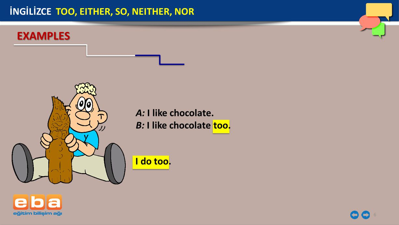 6 EXAMPLES A: I like chocolate. B: I like chocolate too. İNGİLİZCE TOO, EITHER, SO, NEITHER, NOR I do too.