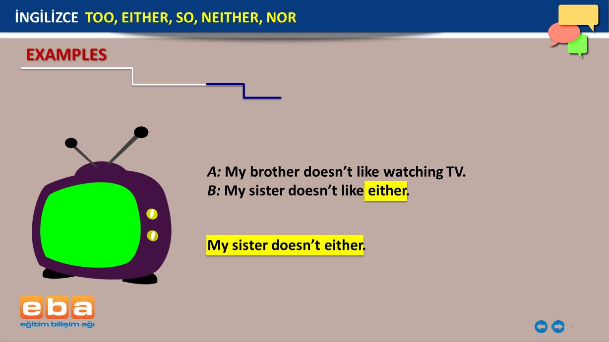 7 EXAMPLES A: My brother doesn't like watching TV. B: My sister doesn't like either. İNGİLİZCE TOO, EITHER, SO, NEITHER, NOR My sister doesn't either.