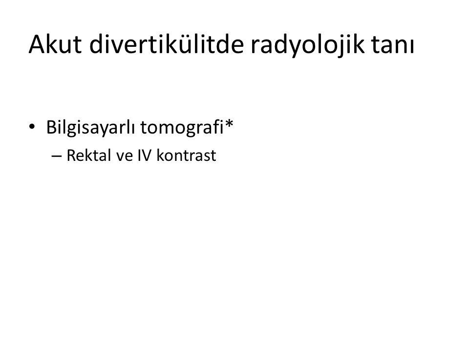 Akut divertikülitde radyolojik tanı Bilgisayarlı tomografi* – Rektal ve IV kontrast