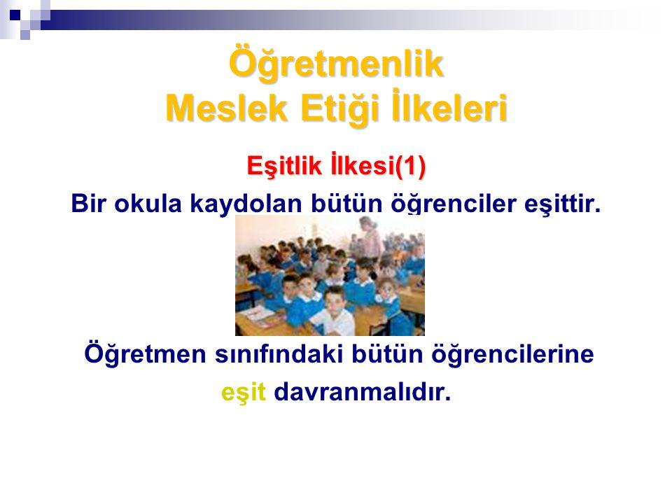 Öğretmenlik Meslek Etiği İlkeleri Eşitlik İlkesi(1) Bir okula kaydolan bütün öğrenciler eşittir. Öğretmen sınıfındaki bütün öğrencilerine eşit davranm