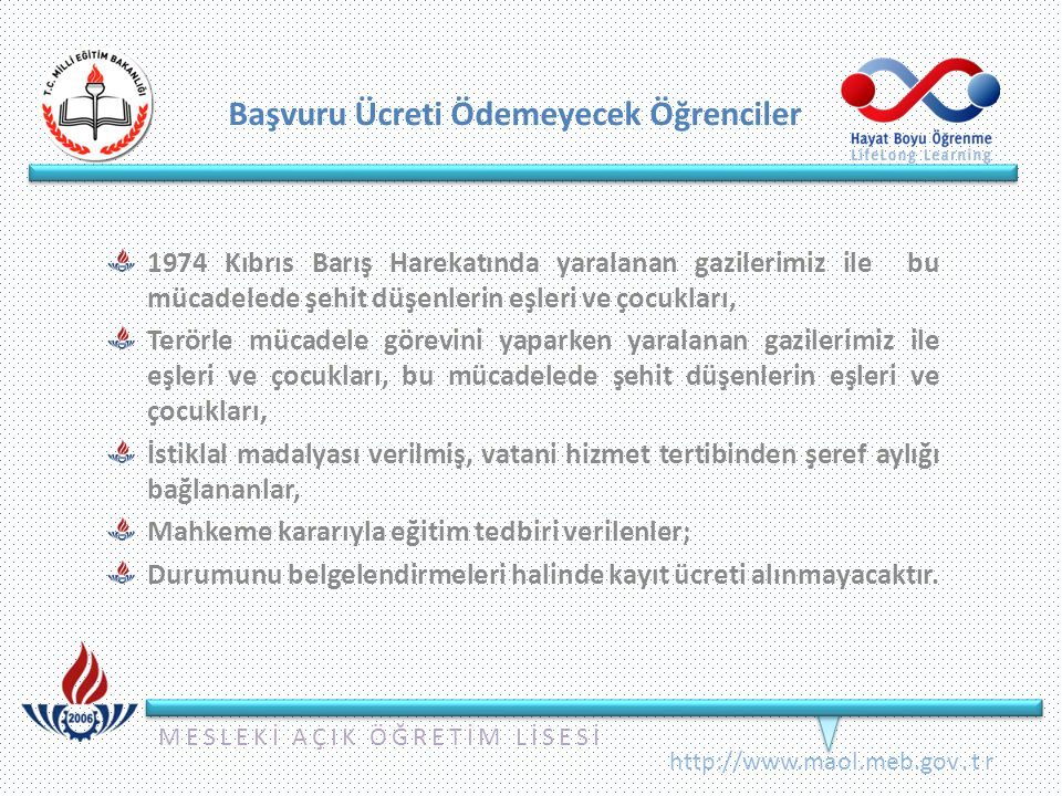 MESLEKİ AÇIK ÖĞRETİM LİSESİ http://www.maol.meb.gov.tr Başvuru Ücreti Ödemeyecek Öğrenciler 1974 Kıbrıs Barış Harekatında yaralanan gazilerimiz ile bu mücadelede şehit düşenlerin eşleri ve çocukları, Terörle mücadele görevini yaparken yaralanan gazilerimiz ile eşleri ve çocukları, bu mücadelede şehit düşenlerin eşleri ve çocukları, İstiklal madalyası verilmiş, vatani hizmet tertibinden şeref aylığı bağlananlar, Mahkeme kararıyla eğitim tedbiri verilenler; Durumunu belgelendirmeleri halinde kayıt ücreti alınmayacaktır.