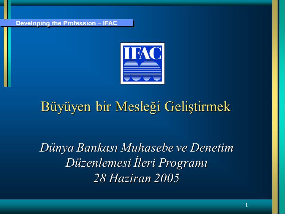 Developing the Profession – IFAC 1 Büyüyen bir Mesleği Geliştirmek Dünya Bankası Muhasebe ve Denetim Düzenlemesi İleri Programı 28 Haziran 2005