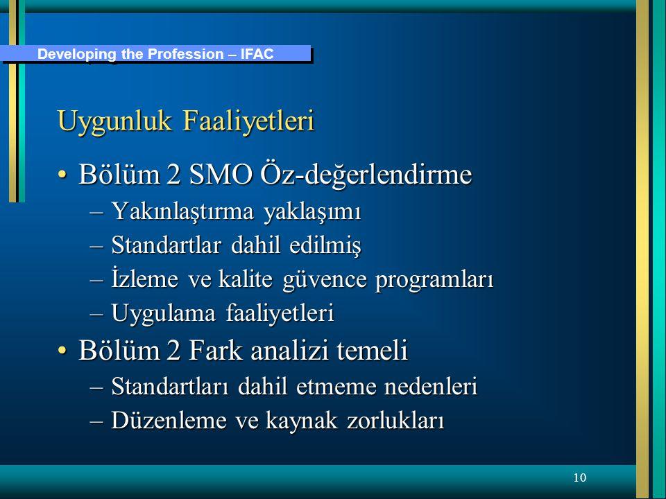 Developing the Profession – IFAC 10 Uygunluk Faaliyetleri Bölüm 2 SMO Öz-değerlendirmeBölüm 2 SMO Öz-değerlendirme –Yakınlaştırma yaklaşımı –Standartlar dahil edilmiş –İzleme ve kalite güvence programları –Uygulama faaliyetleri Bölüm 2 Fark analizi temeliBölüm 2 Fark analizi temeli –Standartları dahil etmeme nedenleri –Düzenleme ve kaynak zorlukları