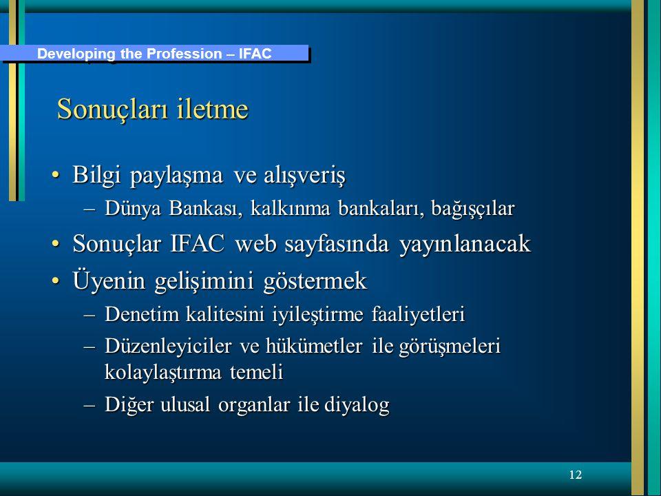 Developing the Profession – IFAC 12 Sonuçları iletme Bilgi paylaşma ve alışverişBilgi paylaşma ve alışveriş –Dünya Bankası, kalkınma bankaları, bağışçılar Sonuçlar IFAC web sayfasında yayınlanacakSonuçlar IFAC web sayfasında yayınlanacak Üyenin gelişimini göstermekÜyenin gelişimini göstermek –Denetim kalitesini iyileştirme faaliyetleri –Düzenleyiciler ve hükümetler ile görüşmeleri kolaylaştırma temeli –Diğer ulusal organlar ile diyalog
