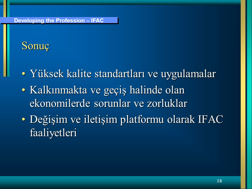 Developing the Profession – IFAC 18 Sonuç Yüksek kalite standartları ve uygulamalarYüksek kalite standartları ve uygulamalar Kalkınmakta ve geçiş halinde olan ekonomilerde sorunlar ve zorluklarKalkınmakta ve geçiş halinde olan ekonomilerde sorunlar ve zorluklar Değişim ve iletişim platformu olarak IFAC faaliyetleriDeğişim ve iletişim platformu olarak IFAC faaliyetleri