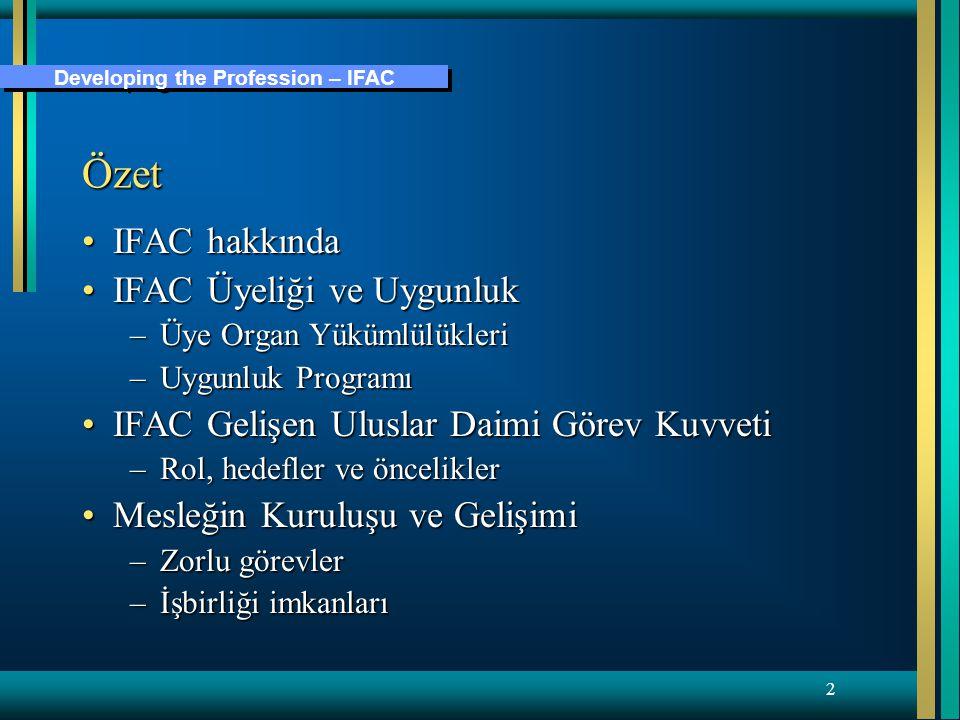Developing the Profession – IFAC 2 Özet IFAC hakkındaIFAC hakkında IFAC Üyeliği ve UygunlukIFAC Üyeliği ve Uygunluk –Üye Organ Yükümlülükleri –Uygunluk Programı IFAC Gelişen Uluslar Daimi Görev KuvvetiIFAC Gelişen Uluslar Daimi Görev Kuvveti –Rol, hedefler ve öncelikler Mesleğin Kuruluşu ve GelişimiMesleğin Kuruluşu ve Gelişimi –Zorlu görevler –İşbirliği imkanları