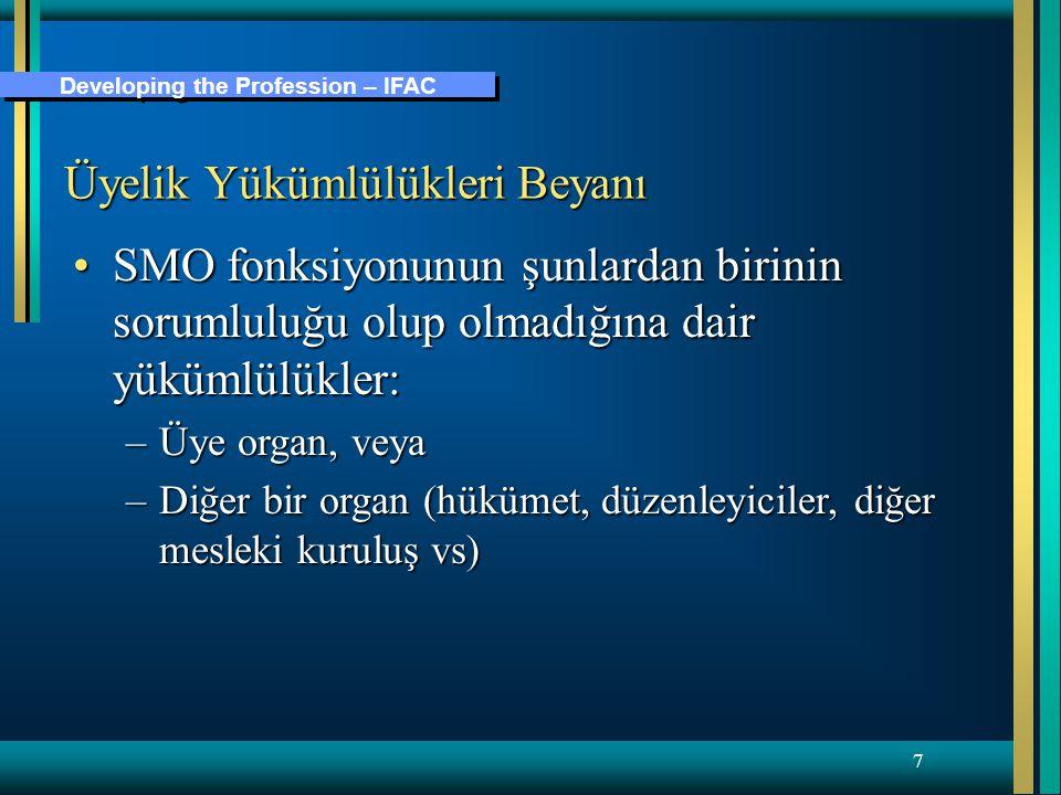 Developing the Profession – IFAC 7 Üyelik Yükümlülükleri Beyanı SMO fonksiyonunun şunlardan birinin sorumluluğu olup olmadığına dair yükümlülükler:SMO fonksiyonunun şunlardan birinin sorumluluğu olup olmadığına dair yükümlülükler: –Üye organ, veya –Diğer bir organ (hükümet, düzenleyiciler, diğer mesleki kuruluş vs)