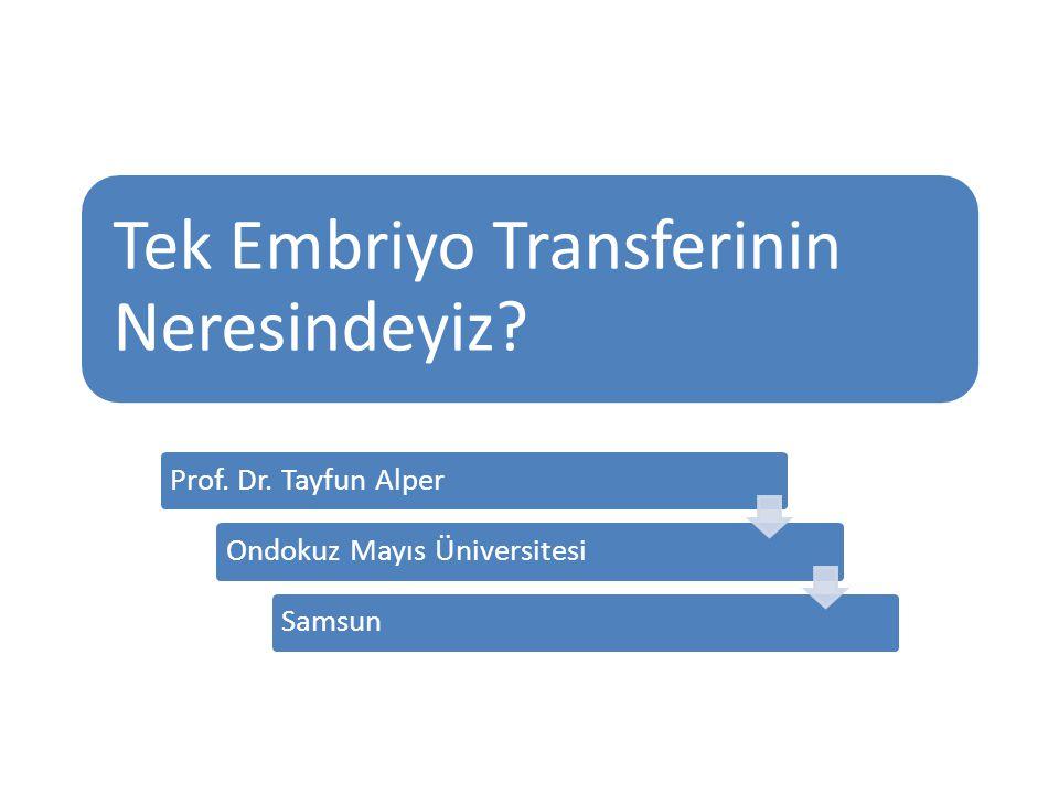 Tek Embriyo Transferinin Neresindeyiz? Prof. Dr. Tayfun AlperOndokuz Mayıs ÜniversitesiSamsun