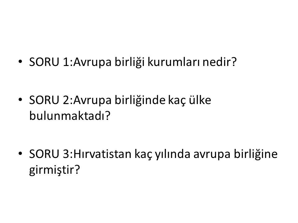 SORU 1:Avrupa birliği kurumları nedir? SORU 2:Avrupa birliğinde kaç ülke bulunmaktadı? SORU 3:Hırvatistan kaç yılında avrupa birliğine girmiştir?