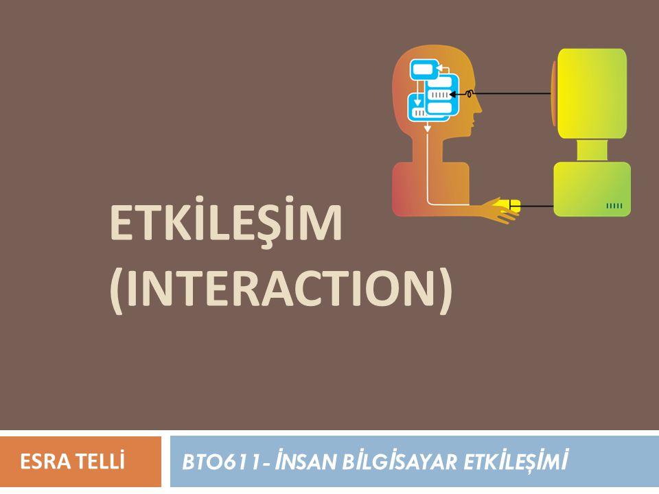 ETKİLEŞİM (INTERACTION) ESRA TELLİ BTO611- İ NSAN B İ LG İ SAYAR ETK İ LEŞ İ M İ