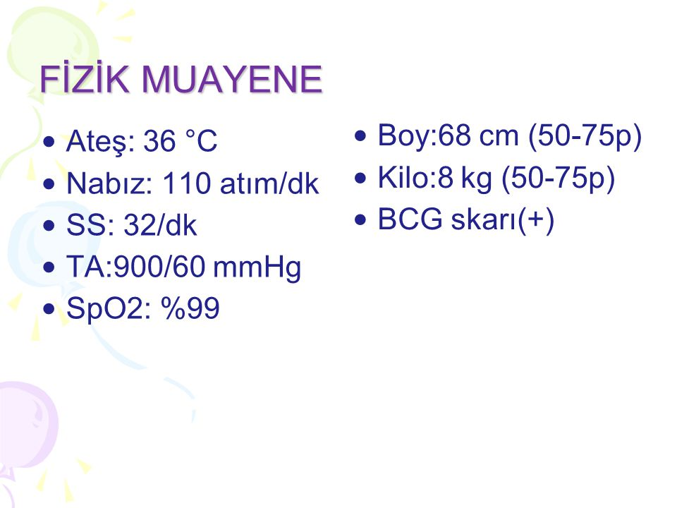 Ateş: 36 °C Nabız: 110 atım/dk SS: 32/dk TA:900/60 mmHg SpO2: %99 FİZİK MUAYENE Boy:68 cm (50-75p) Kilo:8 kg (50-75p) BCG skarı(+)