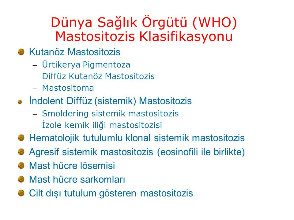 Dünya Sağlık Örgütü (WHO) Mastositozis Klasifikasyonu Kutanöz Mastositozis – Ürtikerya Pigmentoza – Diffüz Kutanöz Mastositozis – Mastositoma İndolent Diffüz (sistemik) Mastositozis – Smoldering sistemik mastositozis – İzole kemik iliği mastositozisi Hematolojik tutulumlu klonal sistemik mastositozis Agresif sistemik mastositozis (eosinofili ile birlikte) Mast hücre lösemisi Mast hücre sarkomları Cilt dışı tutulum gösteren mastositozis Leukemia Research 2001;7:603- 25