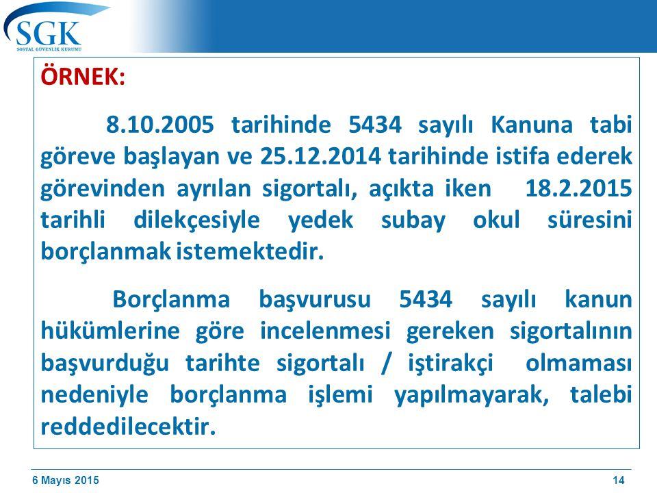 6 Mayıs 2015 ÖRNEK: 8.10.2005 tarihinde 5434 sayılı Kanuna tabi göreve başlayan ve 25.12.2014 tarihinde istifa ederek görevinden ayrılan sigortalı, açıkta iken 18.2.2015 tarihli dilekçesiyle yedek subay okul süresini borçlanmak istemektedir.