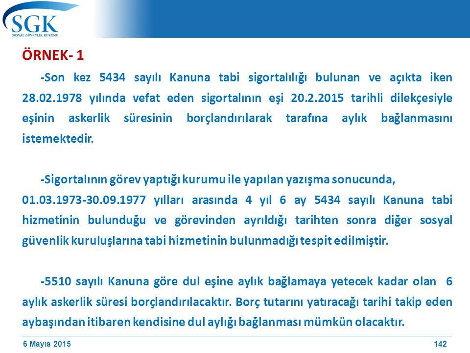 6 Mayıs 2015 ÖRNEK- 1 -Son kez 5434 sayılı Kanuna tabi sigortalılığı bulunan ve açıkta iken 28.02.1978 yılında vefat eden sigortalının eşi 20.2.2015 tarihli dilekçesiyle eşinin askerlik süresinin borçlandırılarak tarafına aylık bağlanmasını istemektedir.
