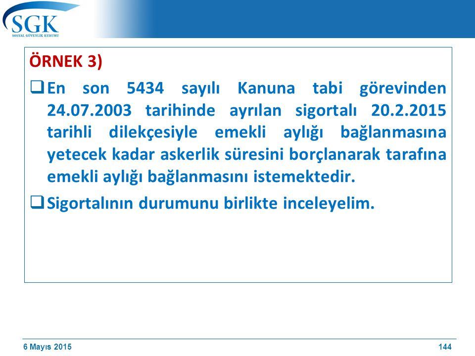 6 Mayıs 2015 ÖRNEK 3)  En son 5434 sayılı Kanuna tabi görevinden 24.07.2003 tarihinde ayrılan sigortalı 20.2.2015 tarihli dilekçesiyle emekli aylığı bağlanmasına yetecek kadar askerlik süresini borçlanarak tarafına emekli aylığı bağlanmasını istemektedir.