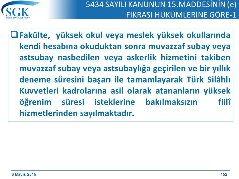 6 Mayıs 2015 5434 SAYILI KANUNUN 15.MADDESİNİN (e) FIKRASI HÜKÜMLERİNE GÖRE-1  Fakülte, yüksek okul veya meslek yüksek okullarında kendi hesabına okuduktan sonra muvazzaf subay veya astsubay nasbedilen veya askerlik hizmetini takiben muvazzaf subay veya astsubaylığa geçirilen ve bir yıllık deneme süresini başarı ile tamamlayarak Türk Silâhlı Kuvvetleri kadrolarına asil olarak atananların yüksek öğrenim süresi isteklerine bakılmaksızın fiilî hizmetlerinden sayılmaktadır.