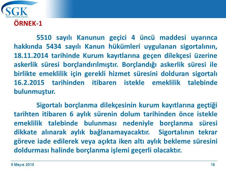 6 Mayıs 2015 ÖRNEK-1 5510 sayılı Kanunun geçici 4 üncü maddesi uyarınca hakkında 5434 sayılı Kanun hükümleri uygulanan sigortalının, 18.11.2014 tarihinde Kurum kayıtlarına geçen dilekçesi üzerine askerlik süresi borçlandırılmıştır.
