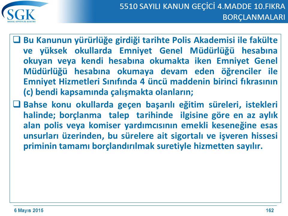 6 Mayıs 2015 5510 SAYILI KANUN GEÇİCİ 4.MADDE 10.FIKRA BORÇLANMALARI  Bu Kanunun yürürlüğe girdiği tarihte Polis Akademisi ile fakülte ve yüksek okullarda Emniyet Genel Müdürlüğü hesabına okuyan veya kendi hesabına okumakta iken Emniyet Genel Müdürlüğü hesabına okumaya devam eden öğrenciler ile Emniyet Hizmetleri Sınıfında 4 üncü maddenin birinci fıkrasının (c) bendi kapsamında çalışmakta olanların;  Bahse konu okullarda geçen başarılı eğitim süreleri, istekleri halinde; borçlanma talep tarihinde ilgisine göre en az aylık alan polis veya komiser yardımcısının emekli keseneğine esas unsurları üzerinden, bu sürelere ait sigortalı ve işveren hissesi priminin tamamı borçlandırılmak suretiyle hizmetten sayılır.