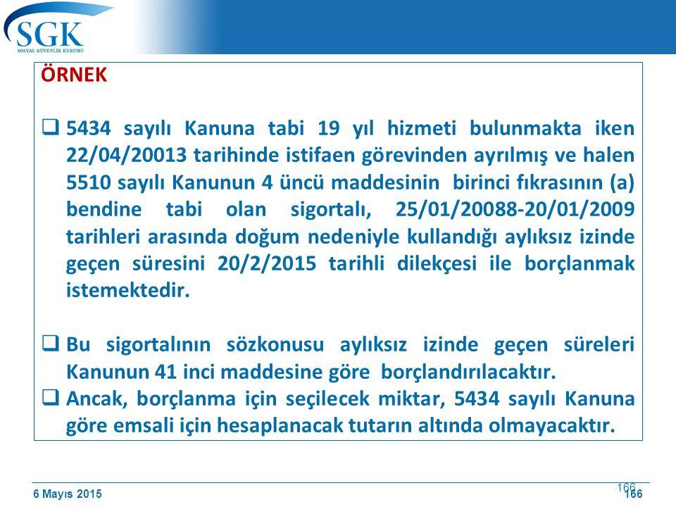 6 Mayıs 2015 166 ÖRNEK  5434 sayılı Kanuna tabi 19 yıl hizmeti bulunmakta iken 22/04/20013 tarihinde istifaen görevinden ayrılmış ve halen 5510 sayılı Kanunun 4 üncü maddesinin birinci fıkrasının (a) bendine tabi olan sigortalı, 25/01/20088-20/01/2009 tarihleri arasında doğum nedeniyle kullandığı aylıksız izinde geçen süresini 20/2/2015 tarihli dilekçesi ile borçlanmak istemektedir.