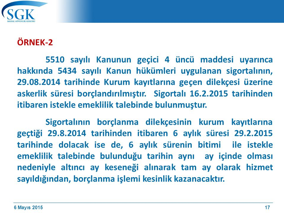 6 Mayıs 2015 ÖRNEK-2 5510 sayılı Kanunun geçici 4 üncü maddesi uyarınca hakkında 5434 sayılı Kanun hükümleri uygulanan sigortalının, 29.08.2014 tarihinde Kurum kayıtlarına geçen dilekçesi üzerine askerlik süresi borçlandırılmıştır.
