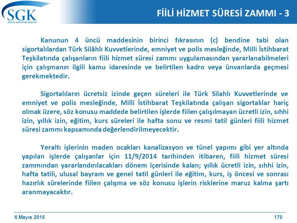 6 Mayıs 2015 Kanunun 4 üncü maddesinin birinci fıkrasının (c) bendine tabi olan sigortalılardan Türk Silâhlı Kuvvetlerinde, emniyet ve polis mesleğinde, Milli İstihbarat Teşkilatında çalışanların fiili hizmet süresi zammı uygulamasından yararlanabilmeleri için çalışmanın ilgili kamu idaresinde ve belirtilen kadro veya ünvanlarda geçmesi gerekmektedir.