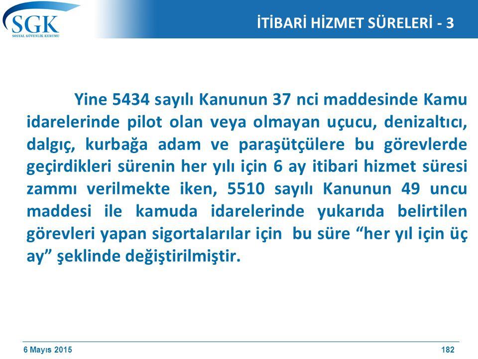 6 Mayıs 2015 Yine 5434 sayılı Kanunun 37 nci maddesinde Kamu idarelerinde pilot olan veya olmayan uçucu, denizaltıcı, dalgıç, kurbağa adam ve paraşütçülere bu görevlerde geçirdikleri sürenin her yılı için 6 ay itibari hizmet süresi zammı verilmekte iken, 5510 sayılı Kanunun 49 uncu maddesi ile kamuda idarelerinde yukarıda belirtilen görevleri yapan sigortalarılar için bu süre her yıl için üç ay şeklinde değiştirilmiştir.