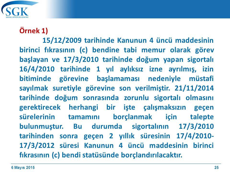 6 Mayıs 2015 Örnek 1) 15/12/2009 tarihinde Kanunun 4 üncü maddesinin birinci fıkrasının (c) bendine tabi memur olarak görev başlayan ve 17/3/2010 tarihinde doğum yapan sigortalı 16/4/2010 tarihinde 1 yıl aylıksız izne ayrılmış, izin bitiminde görevine başlamaması nedeniyle müstafi sayılmak suretiyle görevine son verilmiştir.